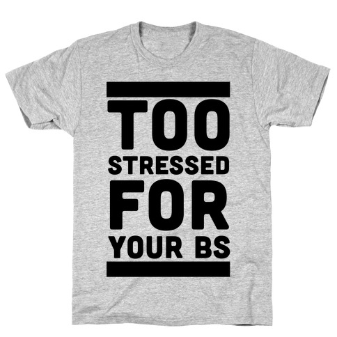 Too Stressed For Your BS T-Shirt