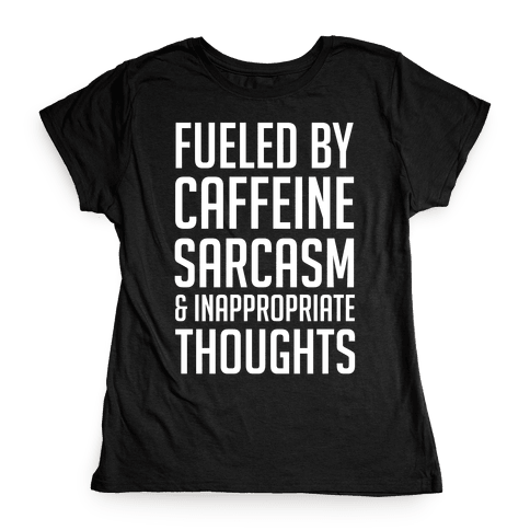 Fueled By Caffeine, Sarcasm & Inappropriate Thoughts Womens T-Shirt