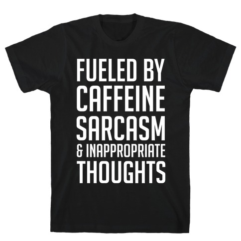 Fueled By Caffeine, Sarcasm & Inappropriate Thoughts T-Shirt