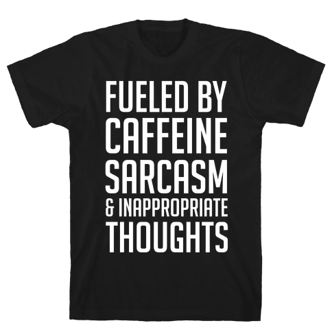 Fueled By Caffeine, Sarcasm & Inappropriate Thoughts Mens T-Shirt