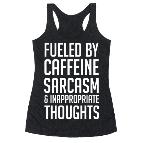 Fueled By Caffeine, Sarcasm & Inappropriate Thoughts Racerback Tank Top