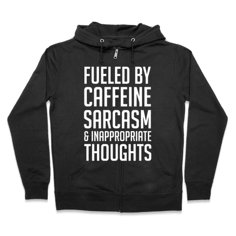 Fueled By Caffeine, Sarcasm & Inappropriate Thoughts Zip Hoodie