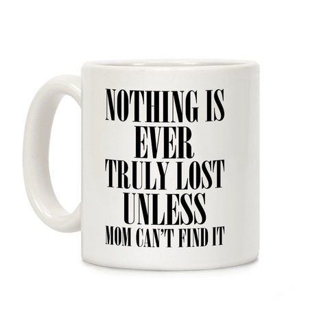 Nothing Is Ever Truly Lost Unless Mom Can't Find It Coffee Mug