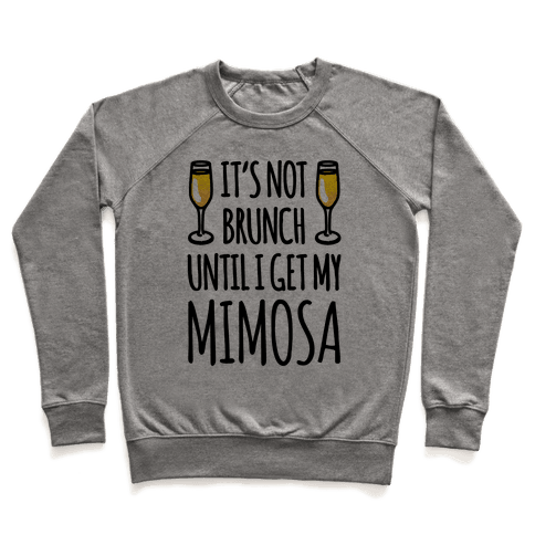It's Not Brunch Until I Get My Mimosa  Pullover
