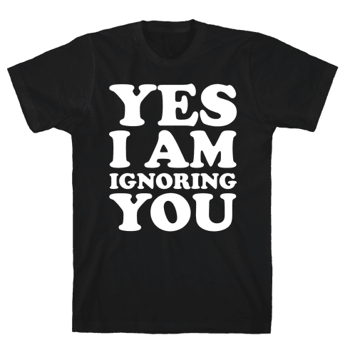 Yes I Am Ignoring You Mens T-Shirt
