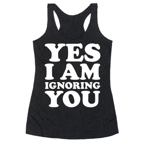 Yes I Am Ignoring You Racerback Tank Top