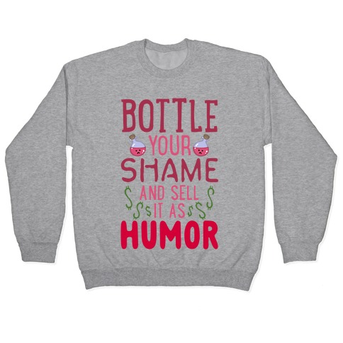 Bottle Your Shame And Sell It As Humor Pullover