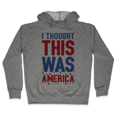 I Thought This Was AMERICA (cmyk) Hooded Sweatshirt