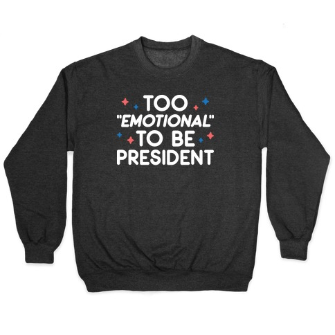 "Too ""Emotional"" To Be President Pullover"