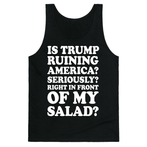 Is Trump Ruining America Seriously Right In Front Of My Salad Tank Top