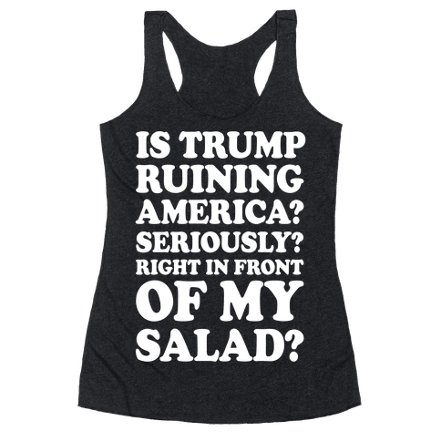 Is Trump Ruining America Seriously Right In Front Of My Salad Racerback Tank Top