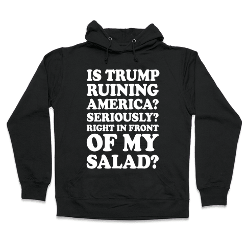Is Trump Ruining America Seriously Right In Front Of My Salad Hooded Sweatshirt