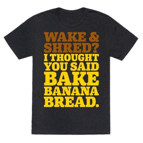 Wake and Shred I Thought You Said Bake Banana Bread White Print T-Shirt