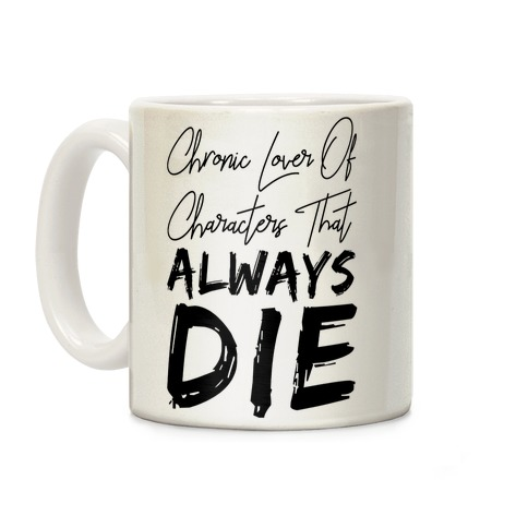 Chronic Lover Of Characters That ALWAYS DIE Coffee Mug