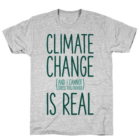 Climate Change (And I Cannot Stress This Enough) Is Real T-Shirt
