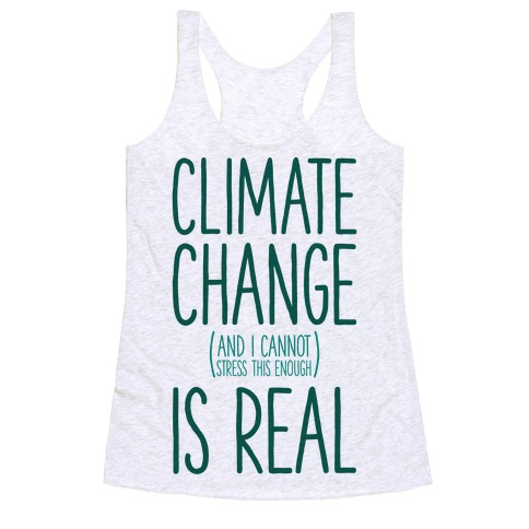Climate Change (And I Cannot Stress This Enough) Is Real Racerback Tank Top