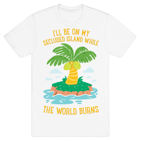 I'll Be On My Secluded Island While The World Burns Mens/Unisex T-Shirt