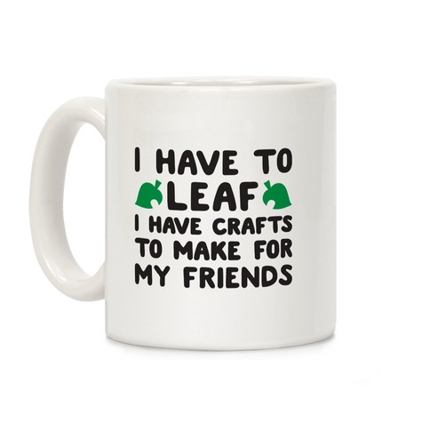 I Have To Leaf, I Have Crafts To Make For My Friends Coffee Mug