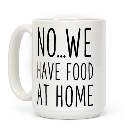 No...We Have Food at Home Coffee Mug