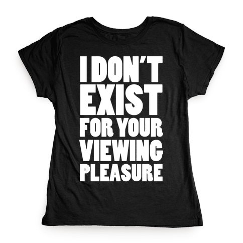 I Don't Exist For Your Viewing Pleasure Womens T-Shirt