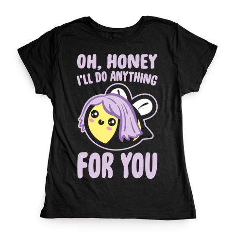 Oh Honey I'll Do Anything For You Bee Parody White Print Womens T-Shirt