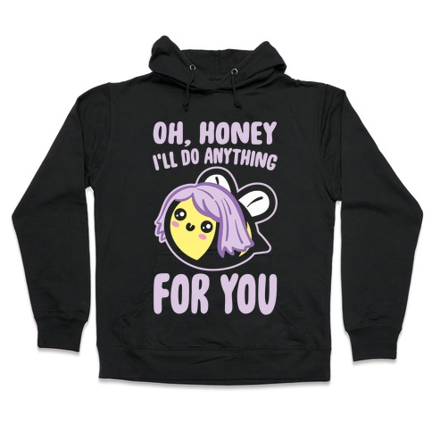 Oh Honey I'll Do Anything For You Bee Parody White Print Hooded Sweatshirt