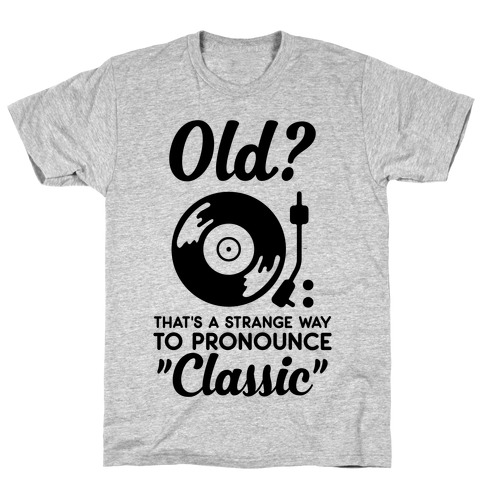 """Old? That's a strange way to pronounce """"Classic"""" T-Shirt"""