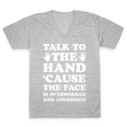 Talk To The Hand 'Cause The Face Is Overworked And Underpaid V-Neck Tee Shirt