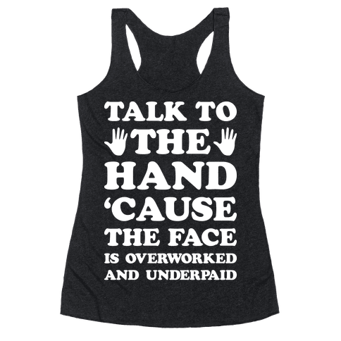 Talk To The Hand 'Cause The Face Is Overworked And Underpaid Racerback Tank Top