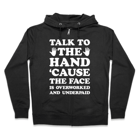 Talk To The Hand 'Cause The Face Is Overworked And Underpaid Zip Hoodie