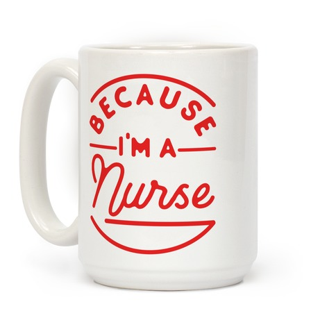 Because I'm a Nurse Coffee Mug