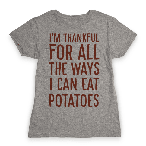 I'm Thankful for All the Ways I Can Eat Potatoes  Womens T-Shirt