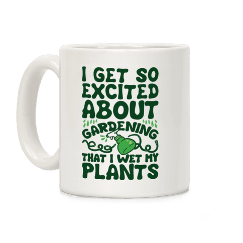 I Get So Excited About Gardening I Wet My Plants Coffee Mug