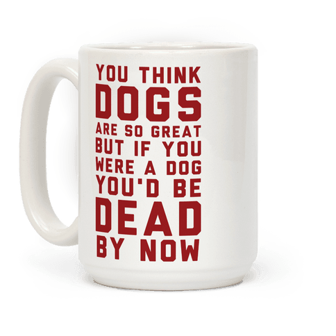You Think Dogs Are So Great Coffee Mug