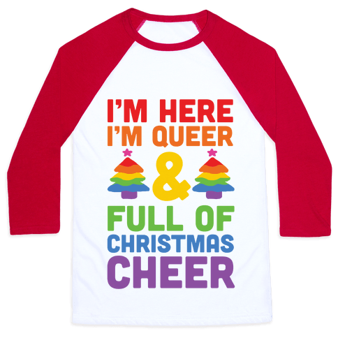 I'm Here I'm Queer And I'm Full Of Christmas Cheer Baseball Tee