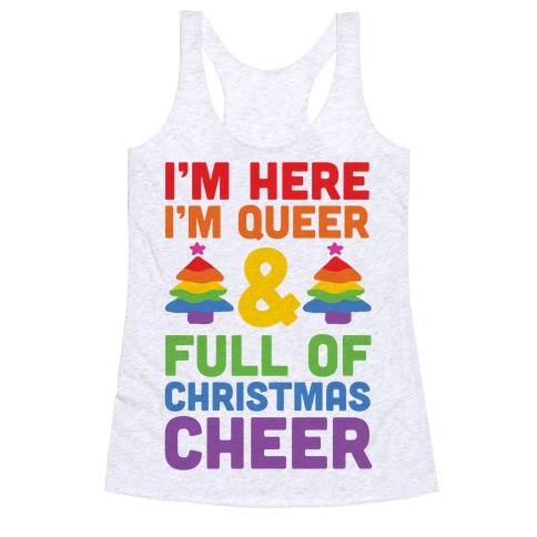 I'm Here I'm Queer And I'm Full Of Christmas Cheer Racerback Tank Top