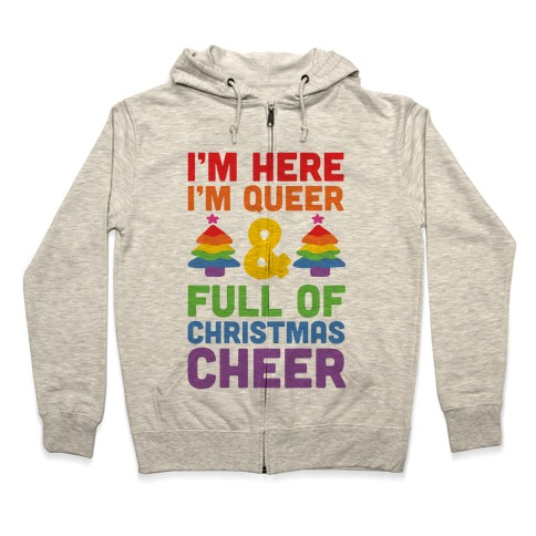 I'm Here I'm Queer And I'm Full Of Christmas Cheer Zip Hoodie