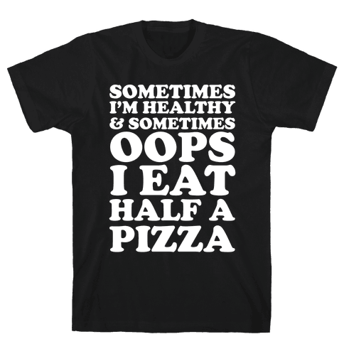 Sometimes I'm Healthy & Sometimes Oops I Eat Half A Pizza Mens T-Shirt