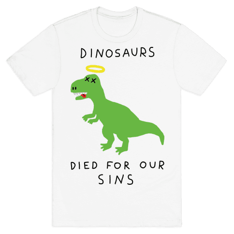 Dinosaurs Died For Our Sins Mens T-Shirt