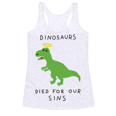 Dinosaurs Died For Our Sins Racerback Tank Top