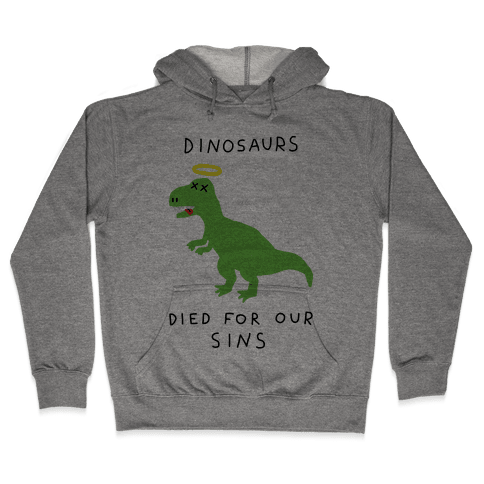 Dinosaurs Died For Our Sins Hooded Sweatshirt