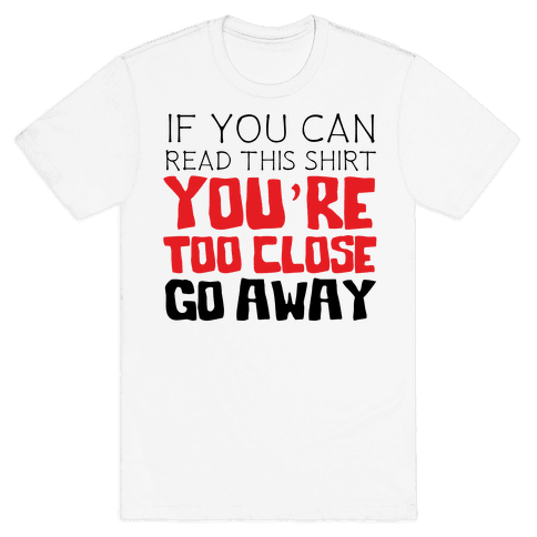 If You Can Read This, You're Too Close, Go Away. Mens/Unisex T-Shirt