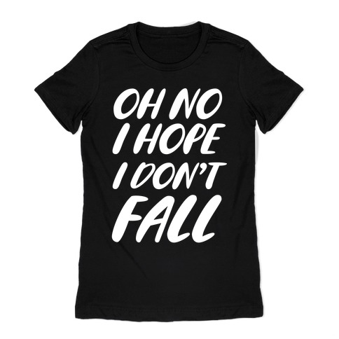 I Hope I Don't Fall Womens T-Shirt