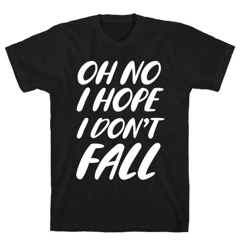I Hope I Don't Fall T-Shirt