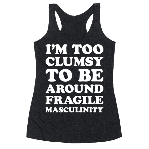 I'm Too Clumsy To Be Around Fragile Masculinity Racerback Tank Top
