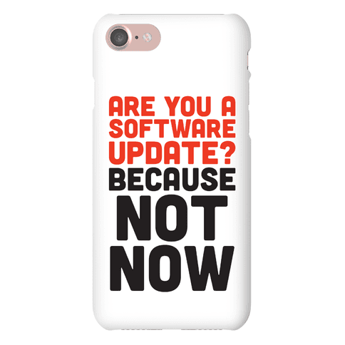 Are You A Software Update? Because Not Now Phone Case