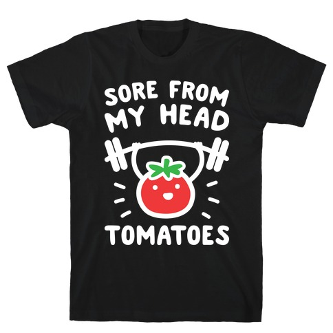 Sore From My Head Tomatoes T-Shirt