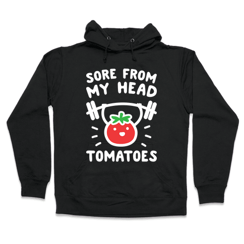 Sore From My Head Tomatoes Hooded Sweatshirt