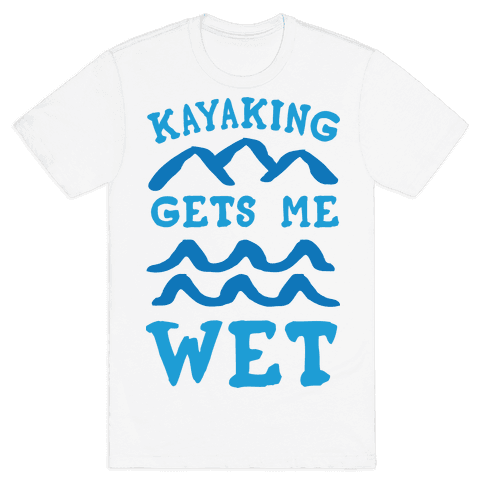 Kayaking Gets Me Wet Mens T-Shirt