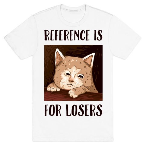 Reference Is For Losers T-Shirt